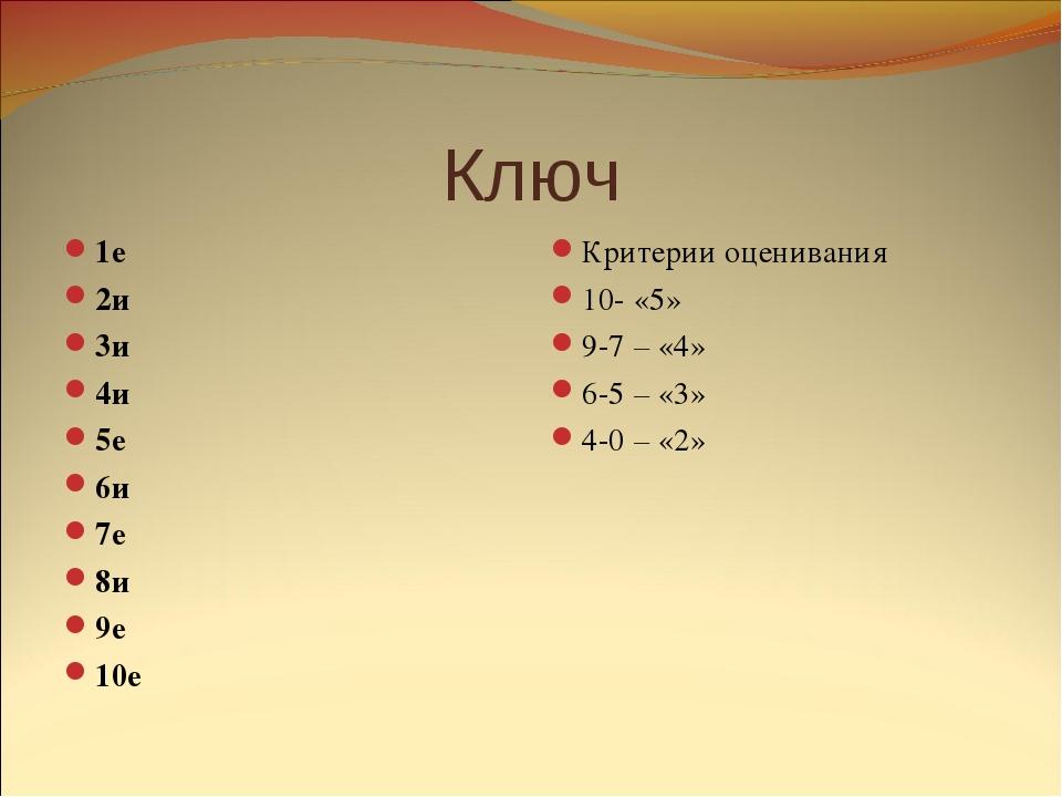 Ключ 1е 2и 3и 4и 5е 6и 7е 8и 9е 10е Критерии оценивания 10- «5» 9-7 – «4» 6-5...