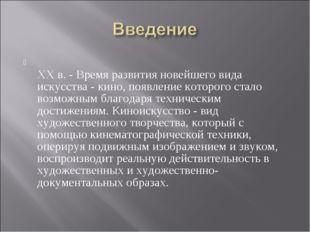 ХХ в. - Время развития новейшего вида искусства - кино, появление которого с