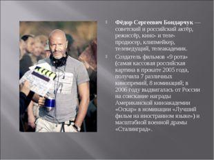 Фёдор Сергеевич Бондарчук— советский и российский актёр, режиссёр, кино- и т