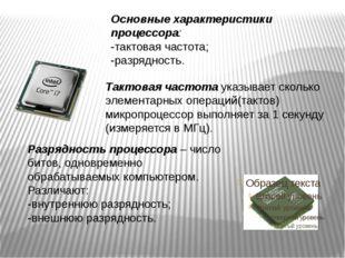 Основные характеристики процессора: -тактовая частота; -разрядность. Тактовая