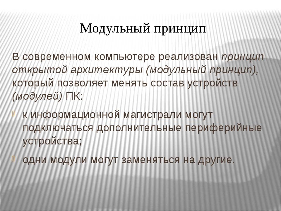 Модульный принцип В современном компьютере реализован принцип открытой архите...