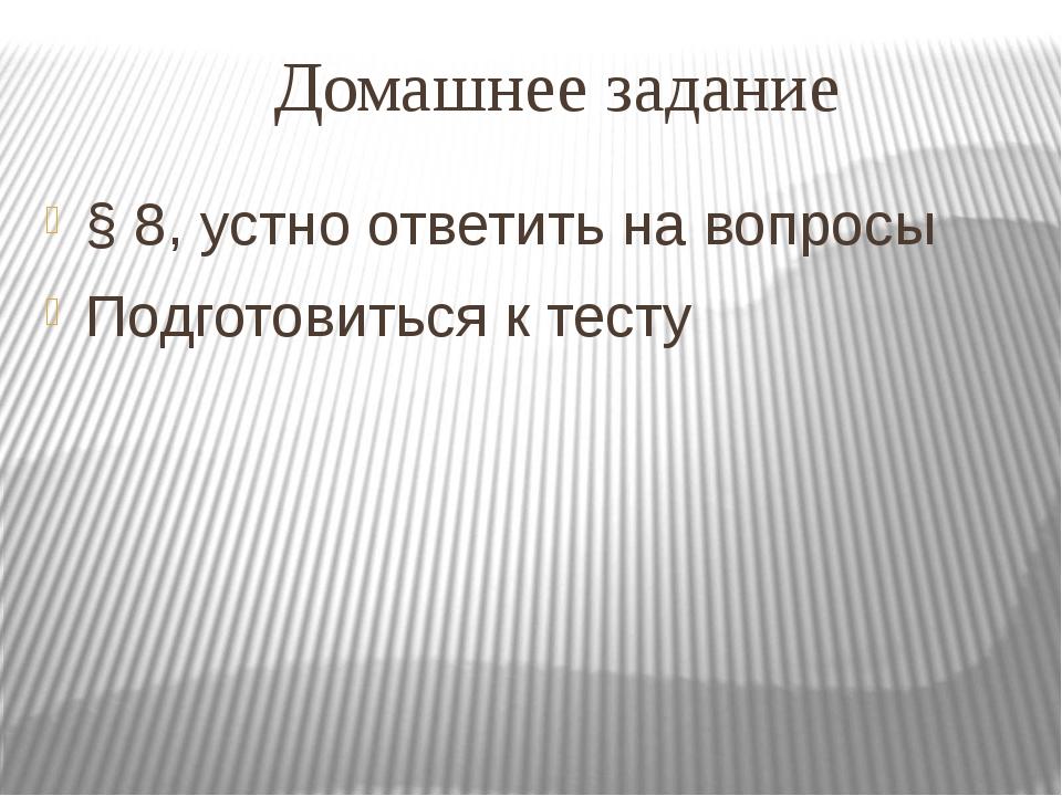 Домашнее задание § 8, устно ответить на вопросы Подготовиться к тесту