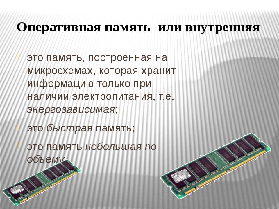 Оперативная память или внутренняя это память, построенная на микросхемах, кот...
