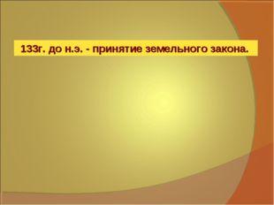 133г. до н.э. - принятие земельного закона.