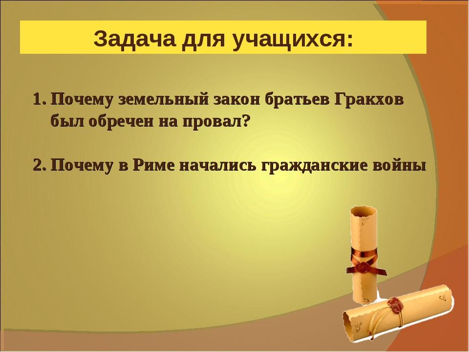 Задача для учащихся: 1. Почему земельный закон братьев Гракхов был обречен на...