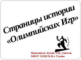 Страницы истории «Олимпийских Игр» Выполнила: Кулик Л.В., учитель МБОУ ООШ №1