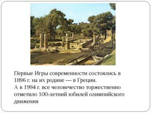 Первые Игры современности состоялись в 1896 г. на их родине — в Греции. А в 1