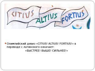 Олимпийский девиз «CITIUS! ALTIUS! FORTIUS!» в переводе с латинского означает