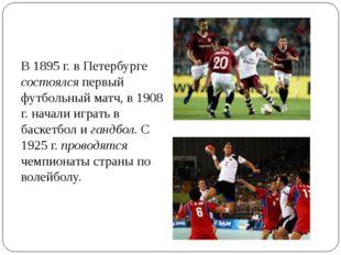 В 1895 г. в Петербурге состоялся первый футбольный матч, в 1908 г. начали игр