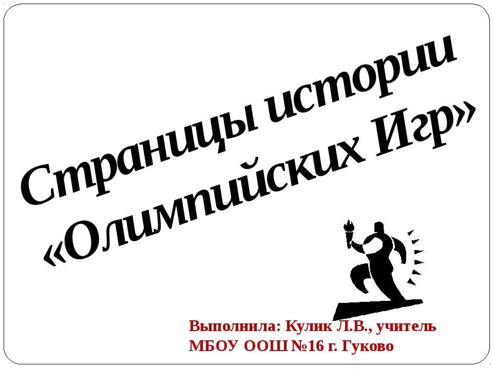 Страницы истории «Олимпийских Игр» Выполнила: Кулик Л.В., учитель МБОУ ООШ №1...