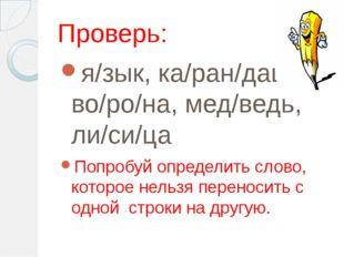 Проверь: я/зык, ка/ран/даш, во/ро/на, мед/ведь, ли/си/ца Попробуй определить