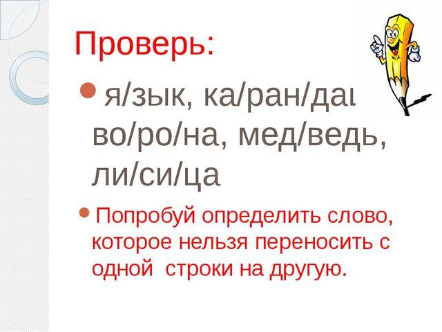 Проверь: я/зык, ка/ран/даш, во/ро/на, мед/ведь, ли/си/ца Попробуй определить...