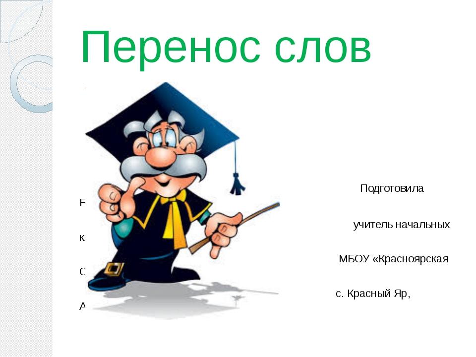 Перенос слов Подготовила Ерошенко Ю.Е учитель начальных классов МБОУ «Красноя...