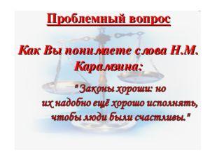 Проблемный вопрос Как Вы понимаете слова Н.М. Карамзина: