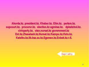 * Akorda.kz. president.kz. Khabar.kz. Elim.kz. parlam.kz. supcourt.kz. procur