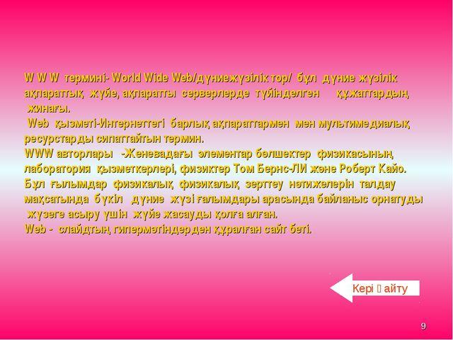 * W W W термині- World Wide Web/дүниежүзілік тор/ бұл дүние жүзілік ақпаратты...