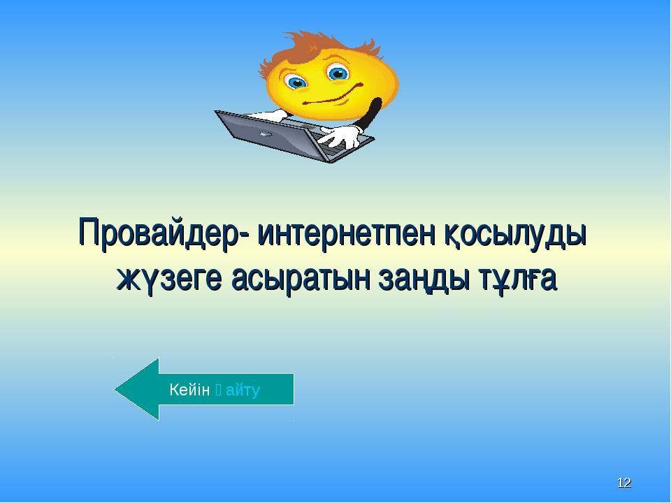 * Провайдер- интернетпен қосылуды жүзеге асыратын заңды тұлға Кейін қайту