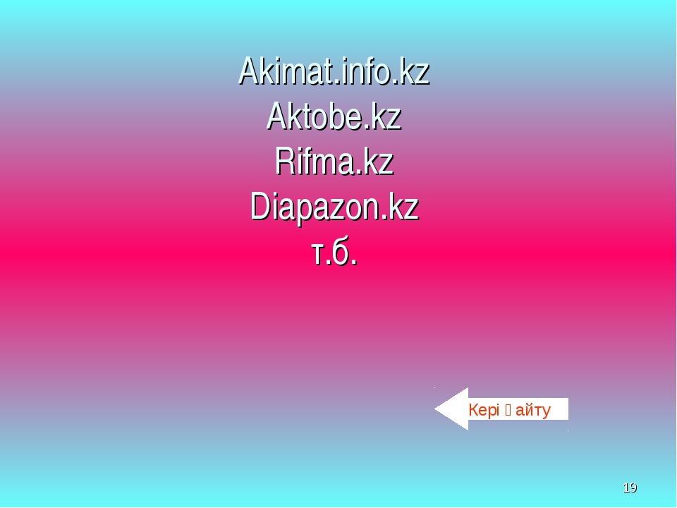 * Akimat.info.kz Aktobe.kz Rifma.kz Diapazon.kz т.б. Кері қайту