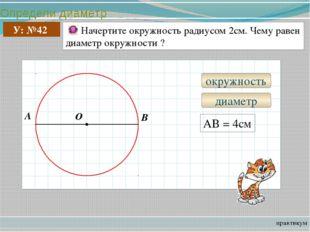 Определи диаметр практикум У: №42 Начертите окружность радиусом 2см. Чему рав