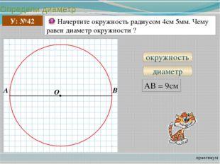 Определи диаметр практикум У: №42 Начертите окружность радиусом 4см 5мм. Чему
