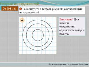 Рисунки из окружностей Проверка полученных результатов. Коррекция. У: №51 а)