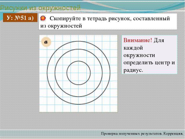 Рисунки из окружностей Проверка полученных результатов. Коррекция. У: №51 а)...
