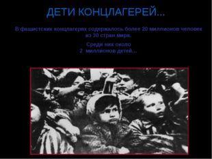 ДЕТИ КОНЦЛАГЕРЕЙ... В фашистских концлагерях содержалось более 20 миллионов ч