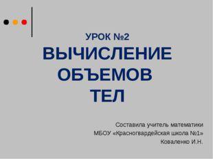 УРОК №2 ВЫЧИСЛЕНИЕ ОБЪЕМОВ ТЕЛ Составила учитель математики МБОУ «Красногвард