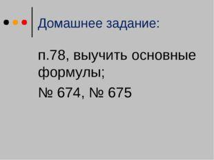 Домашнее задание: п.78, выучить основные формулы; № 674, № 675