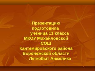 Презентацию подготовила ученица 11 класса МКОУ Михайловской СОШ Кантемировск
