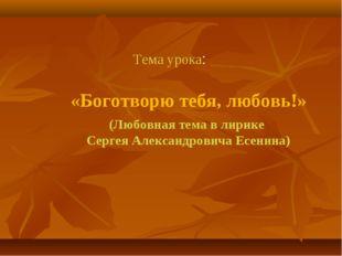 «Боготворю тебя, любовь!» (Любовная тема в лирике Сергея Александровича Есени