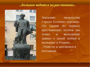 ..Большое видится на расстоянии... Значение творчества Сергея Есенина огромно