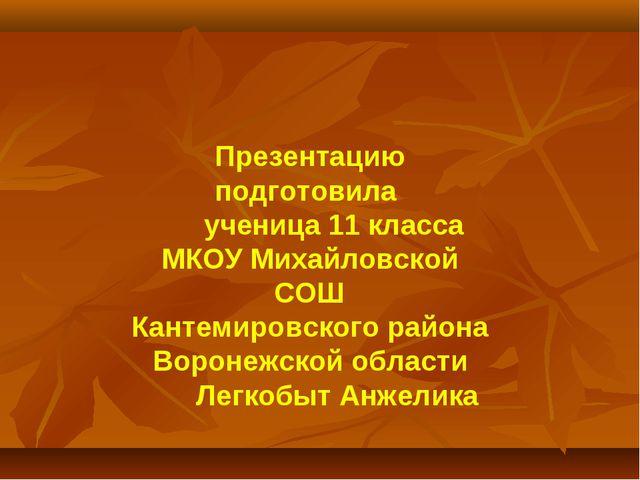 Презентацию подготовила ученица 11 класса МКОУ Михайловской СОШ Кантемировск...