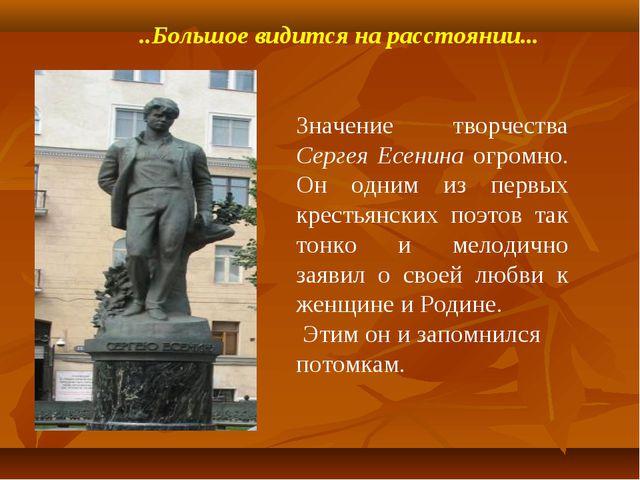 ..Большое видится на расстоянии... Значение творчества Сергея Есенина огромно...