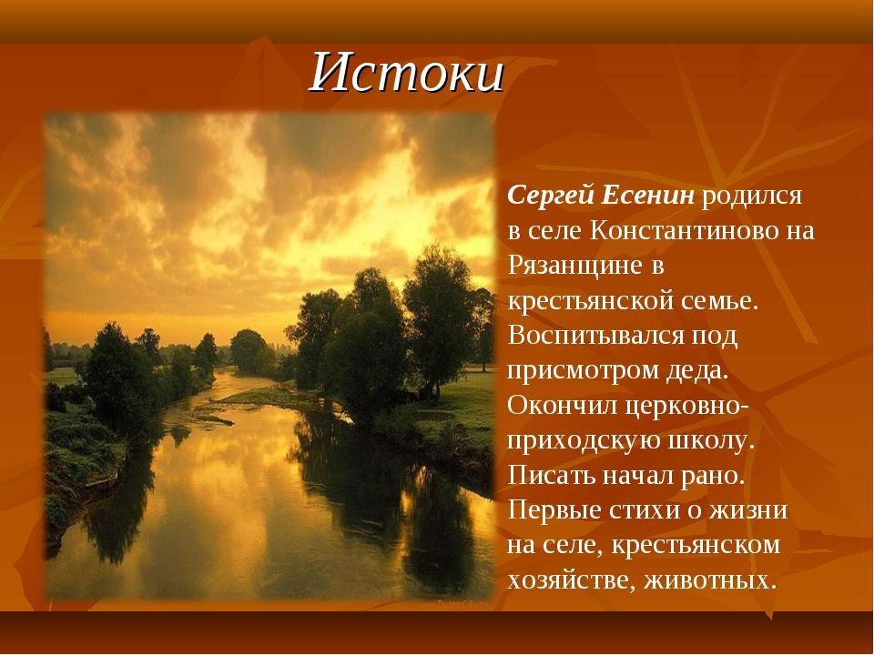 Истоки Сергей Есенин родился в селе Константиново на Рязанщине в крестьянской...