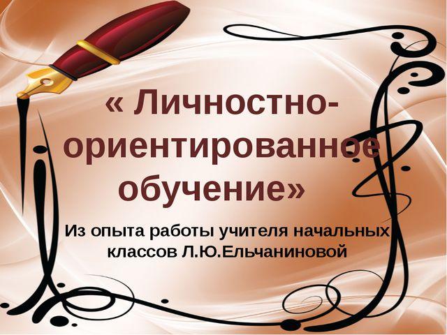 Из опыта работы учителя начальных классов Л.Ю.Ельчаниновой « Личностно- ориен...