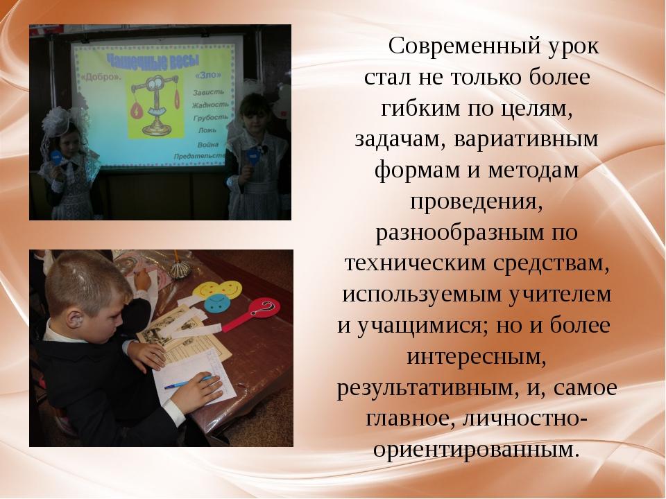 Современный урок стал не только более гибким по целям, задачам, вариативным ф...