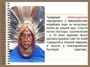 Традиция табакокурения зародилась у американских индейцев еще за несколько в
