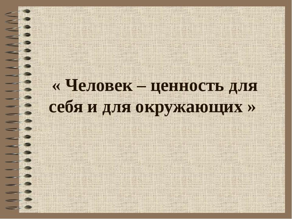 « Человек – ценность для себя и для окружающих »