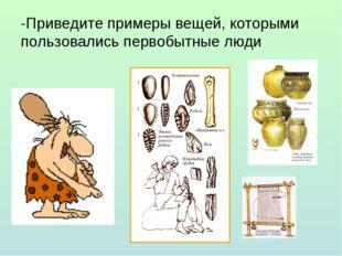 -Приведите примеры вещей, которыми пользовались первобытные люди
