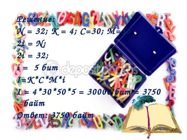 Решение: N = 32; К = 4; С=30; М=50 2i = N; 2i = 32; i = 5 бит I=K*C*M*i I = 4...