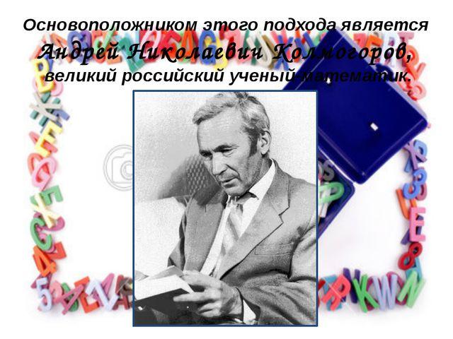 Основоположником этого подхода является Андрей Николаевич Колмогоров, великий...
