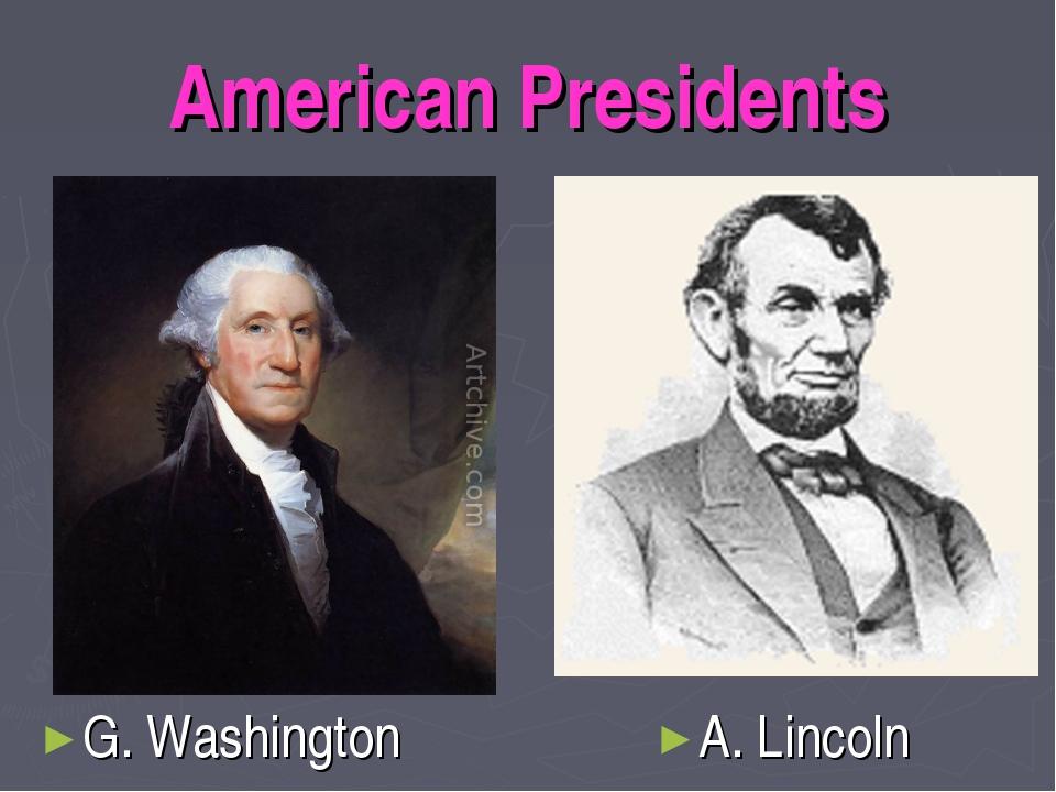 American Presidents G. Washington A. Lincoln