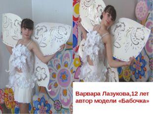 Варвара Лазукова,12 лет автор модели «Бабочка»