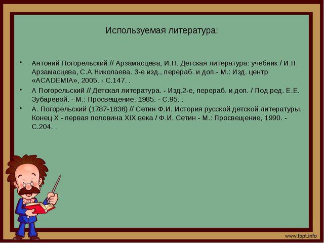 Используемая литература: Антоний Погорельский // Арзамасцева, И.Н. Детская ли...
