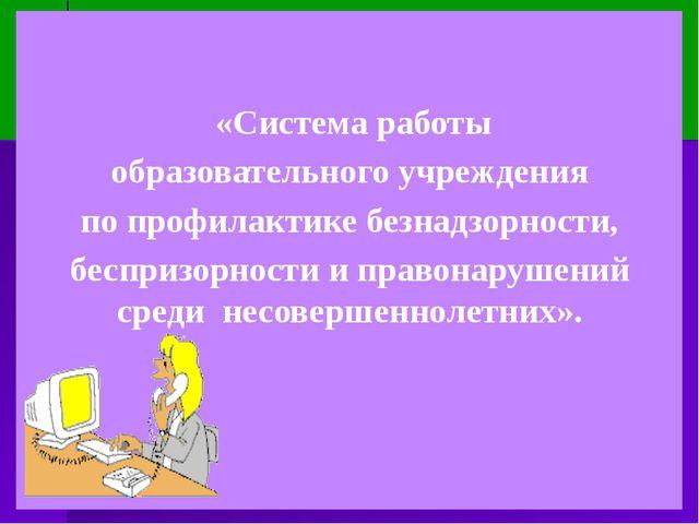 «Система работы образовательного учреждения  по профилактике безнадзорности...