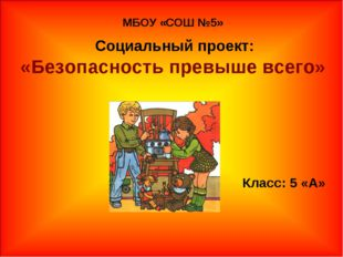 МБОУ «СОШ №5» Социальный проект: «Безопасность превыше всего» Класс: 5 «А»