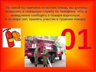 По какой бы причине не возник пожар, вы должны позвонить в пожарную службу п