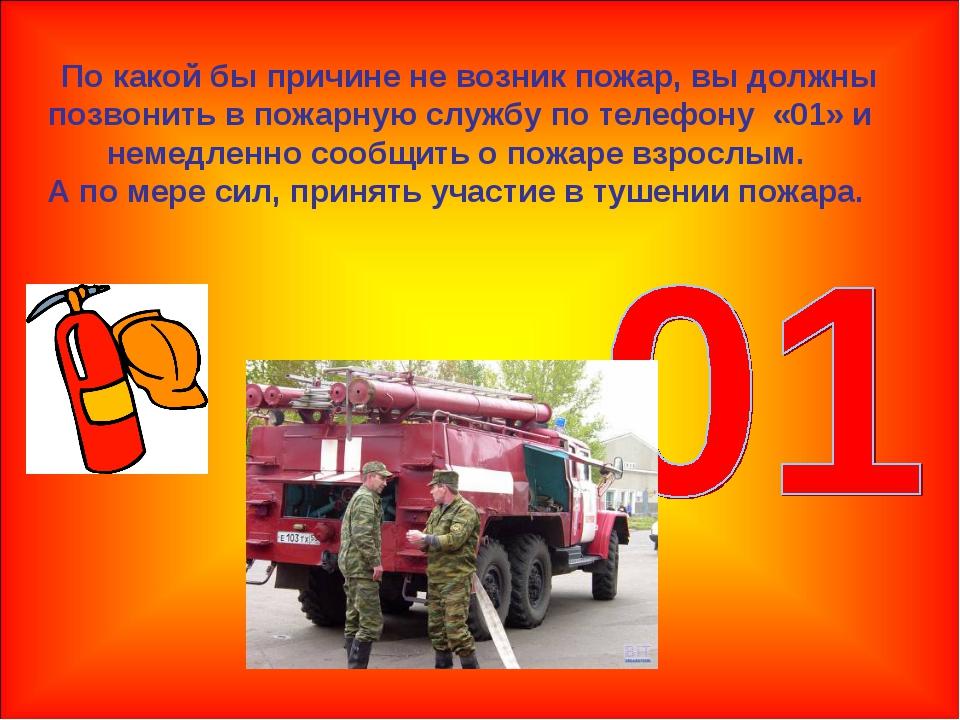 По какой бы причине не возник пожар, вы должны позвонить в пожарную службу п...