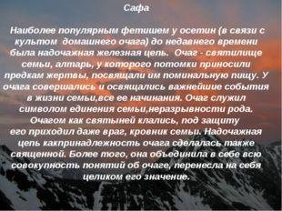 Сафа Наиболее популярным фетишем у осетин (в связи с культом домашнего очага)
